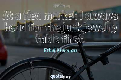 Photo Quote of At a flea market I always head for the junk jewelry table first.