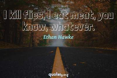 Photo Quote of I kill flies, I eat meat, you know, whatever.