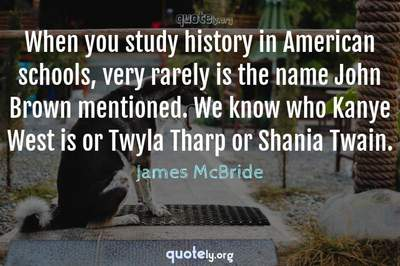 Photo Quote of When you study history in American schools, very rarely is the name John Brown mentioned. We know who Kanye West is or Twyla Tharp or Shania Twain.