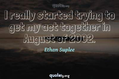 Photo Quote of I really started trying to get my act together in August of 2002.
