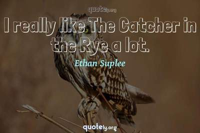 Photo Quote of I really like The Catcher in the Rye a lot.
