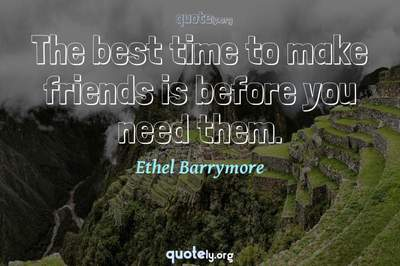 Photo Quote of The best time to make friends is before you need them.