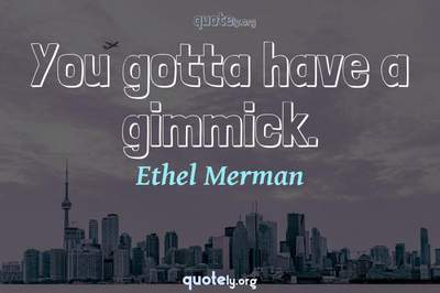 Photo Quote of You gotta have a gimmick.