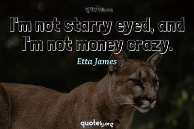 Photo Quote of I'm not starry eyed, and I'm not money crazy.