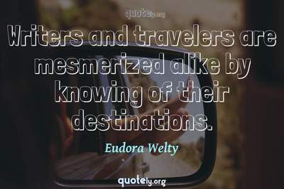 Photo Quote of Writers and travelers are mesmerized alike by knowing of their destinations.