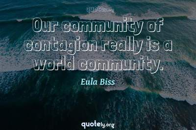 Photo Quote of Our community of contagion really is a world community.