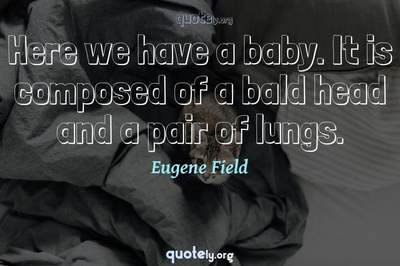 Photo Quote of Here we have a baby. It is composed of a bald head and a pair of lungs.