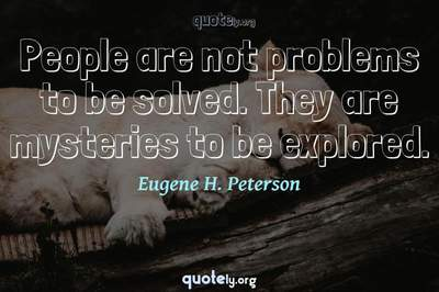 Photo Quote of People are not problems to be solved. They are mysteries to be explored.