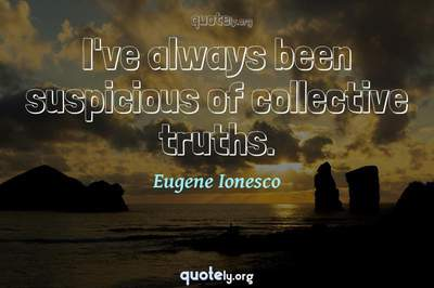 Photo Quote of I've always been suspicious of collective truths.