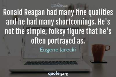 Photo Quote of Ronald Reagan had many fine qualities and he had many shortcomings. He's not the simple, folksy figure that he's often portrayed as.