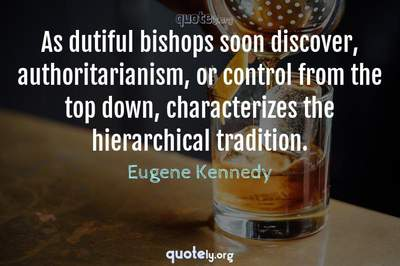 Photo Quote of As dutiful bishops soon discover, authoritarianism, or control from the top down, characterizes the hierarchical tradition.