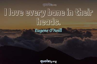 Photo Quote of I love every bone in their heads.
