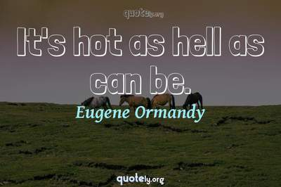 Photo Quote of It's hot as hell as can be.