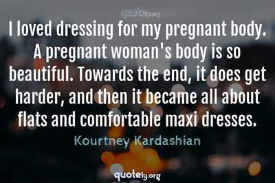 Photo Quote of I loved dressing for my pregnant body. A pregnant woman's body is so beautiful. Towards the end, it does get harder, and then it became all about flats and comfortable maxi dresses.