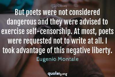 Photo Quote of But poets were not considered dangerous and they were advised to exercise self-censorship. At most, poets were requested not to write at all. I took advantage of this negative liberty.