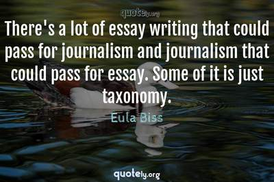 Photo Quote of There's a lot of essay writing that could pass for journalism and journalism that could pass for essay. Some of it is just taxonomy.