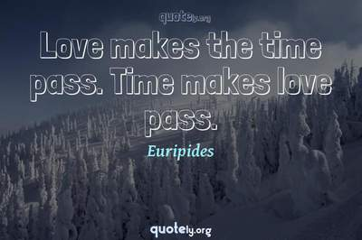 Photo Quote of Love makes the time pass. Time makes love pass.