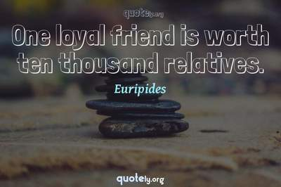 Photo Quote of One loyal friend is worth ten thousand relatives.