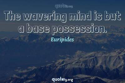 Photo Quote of The wavering mind is but a base possession.