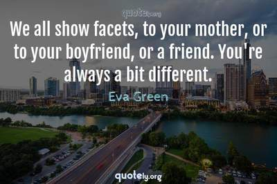Photo Quote of We all show facets, to your mother, or to your boyfriend, or a friend. You're always a bit different.