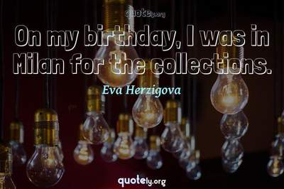Photo Quote of On my birthday, I was in Milan for the collections.