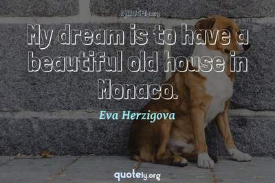 Photo Quote of My dream is to have a beautiful old house in Monaco.