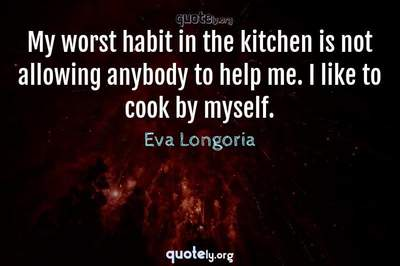 Photo Quote of My worst habit in the kitchen is not allowing anybody to help me. I like to cook by myself.