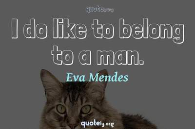 Photo Quote of I do like to belong to a man.