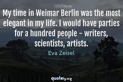 Photo Quote of My time in Weimar Berlin was the most elegant in my life. I would have parties for a hundred people - writers, scientists, artists.