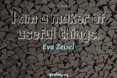 Photo Quote of I am a maker of useful things.