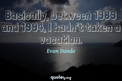 Photo Quote of Basically, between 1989 and 1994, I hadn't taken a vacation.