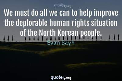 Photo Quote of We must do all we can to help improve the deplorable human rights situation of the North Korean people.