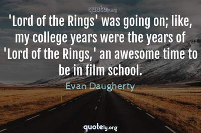 Photo Quote of 'Lord of the Rings' was going on; like, my college years were the years of 'Lord of the Rings,' an awesome time to be in film school.