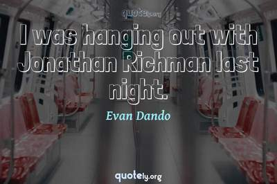 Photo Quote of I was hanging out with Jonathan Richman last night.
