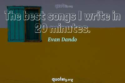 Photo Quote of The best songs I write in 20 minutes.