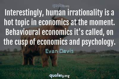 Photo Quote of Interestingly, human irrationality is a hot topic in economics at the moment. Behavioural economics it's called, on the cusp of economics and psychology.