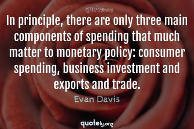 Photo Quote of In principle, there are only three main components of spending that much matter to monetary policy: consumer spending, business investment and exports and trade.