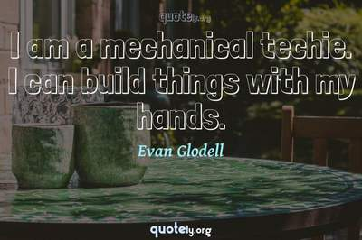 Photo Quote of I am a mechanical techie. I can build things with my hands.