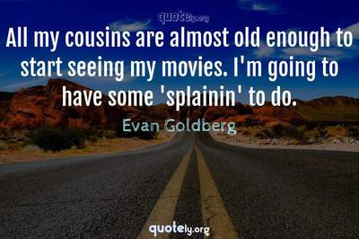 Photo Quote of All my cousins are almost old enough to start seeing my movies. I'm going to have some 'splainin' to do.