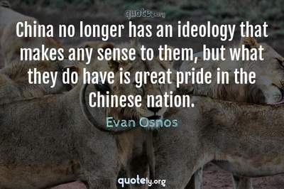 Photo Quote of China no longer has an ideology that makes any sense to them, but what they do have is great pride in the Chinese nation.