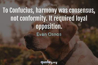 Photo Quote of To Confucius, harmony was consensus, not conformity. It required loyal opposition.