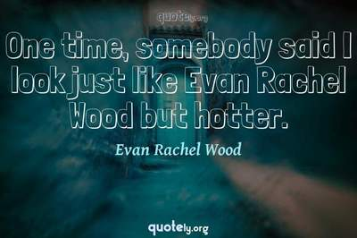 Photo Quote of One time, somebody said I look just like Evan Rachel Wood but hotter.