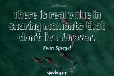 Photo Quote of There is real value in sharing moments that don't live forever.