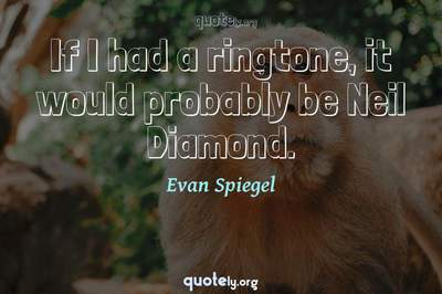Photo Quote of If I had a ringtone, it would probably be Neil Diamond.