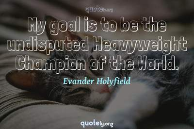Photo Quote of My goal is to be the undisputed Heavyweight Champion of the World.