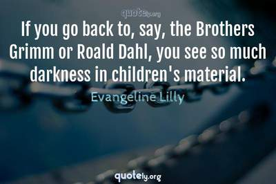 Photo Quote of If you go back to, say, the Brothers Grimm or Roald Dahl, you see so much darkness in children's material.