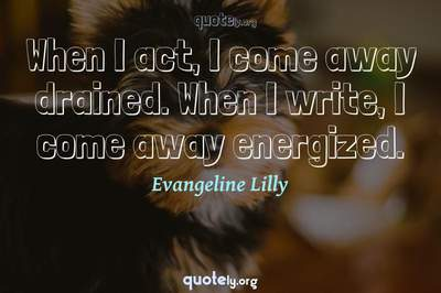 Photo Quote of When I act, I come away drained. When I write, I come away energized.