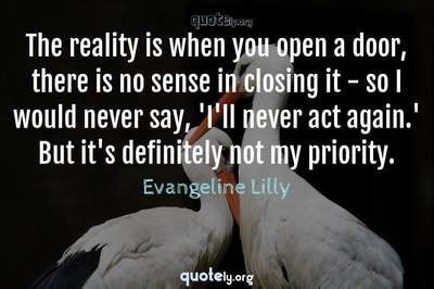 Photo Quote of The reality is when you open a door, there is no sense in closing it - so I would never say, 'I'll never act again.' But it's definitely not my priority.