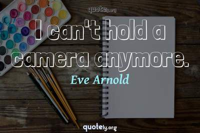 Photo Quote of I can't hold a camera anymore.
