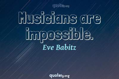 Photo Quote of Musicians are impossible.